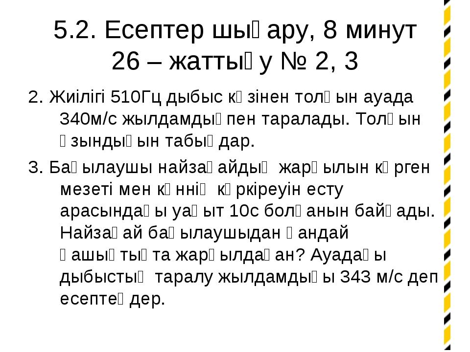 5.2. Есептер шығару, 8 минут 26 – жаттығу № 2, 3 2. Жиілігі 510Гц дыбыс көзін...