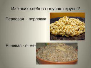 Из каких хлебов получают крупы? Перловая - перловка Ячневая - ячмень