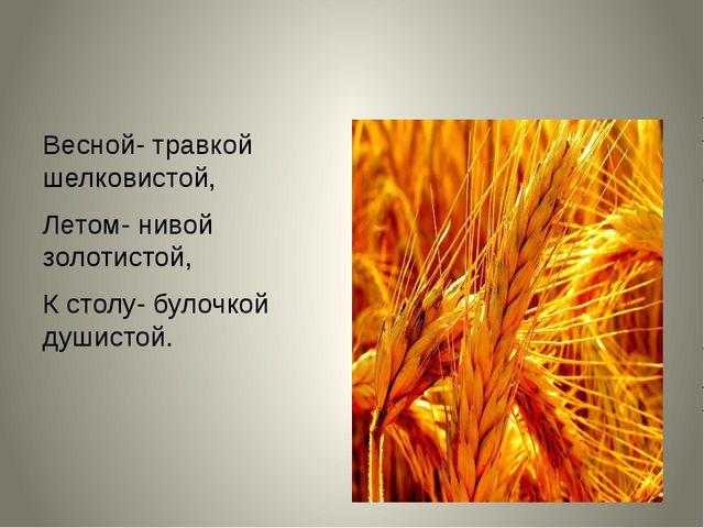 Весной- травкой шелковистой, Летом- нивой золотистой, К столу- булочкой души...