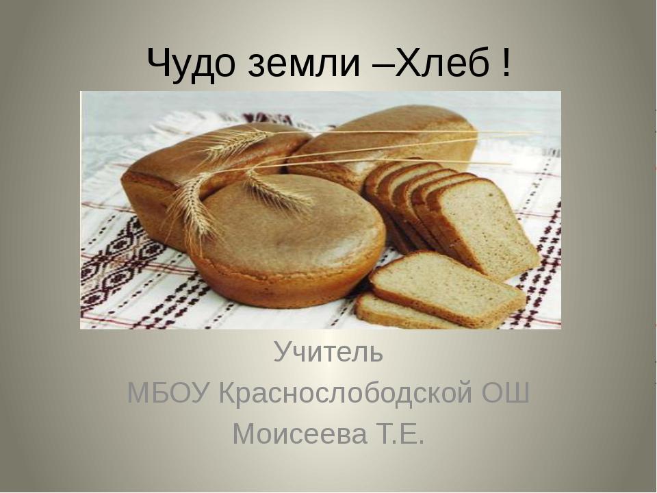 Чудо земли –Хлеб ! Учитель МБОУ Краснослободской ОШ Моисеева Т.Е.