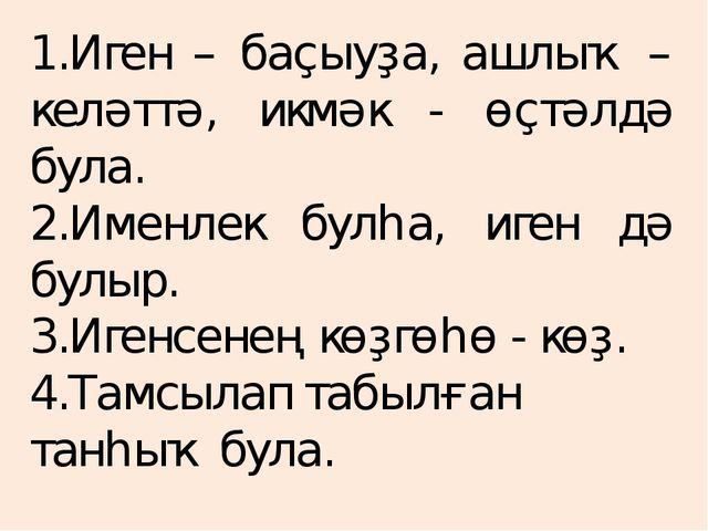 1.Иген – баҫыуҙа, ашлыҡ – келәттә, икмәк - өҫтәлдә була. 2.Именлек булһа, иге...