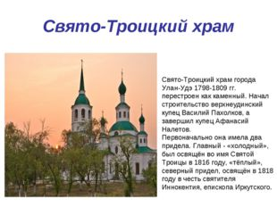 Свято-Троицкий храм Свято-Троицкий храм города Улан-Удэ 1798-1809 гг. перестр