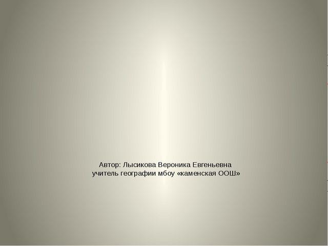 Автор: Лысикова Вероника Евгеньевна учитель географии мбоу «каменская ООШ»