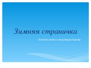 Зимняя страничка Исполнил ученик 3 класса Михаил Королев