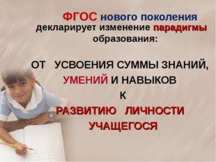 декларирует изменение парадигмы образования: ОТ УСВОЕНИЯ СУММЫ ЗНАНИЙ, УМЕНИЙ