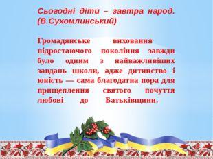 Сьогодні діти – завтра народ. (В.Сухомлинський) Громадянське виховання підрос