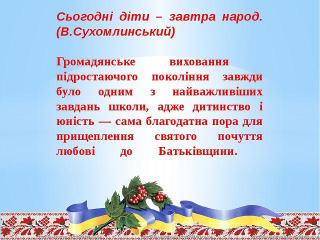 Сьогодні діти – завтра народ. (В.Сухомлинський) Громадянське виховання підрос...