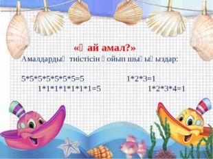«Қай амал?» Амалдардың тиістісін қойып шығыңыздар: 5*5*5*5*5*5*5=5 1*2*3=1 1