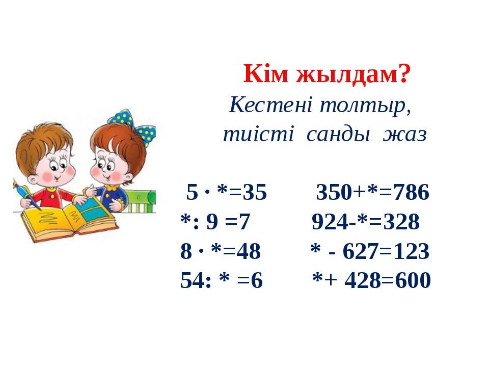 Кім жылдам? Кестені толтыр, тиісті санды жаз 5 ∙ *=35 350+*=786 *: 9 =7 924-...
