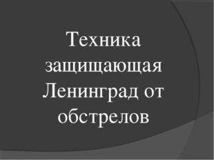 Техника защищающая Ленинград от обстрелов