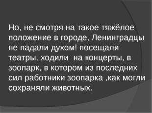 Но, не смотря на такое тяжёлое положение в городе, Ленинградцы не падали духо