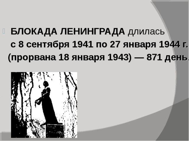 БЛОКАДА ЛЕНИНГРАДА длилась с 8 сентября 1941 по 27 января 1944 г. (прорвана 1...
