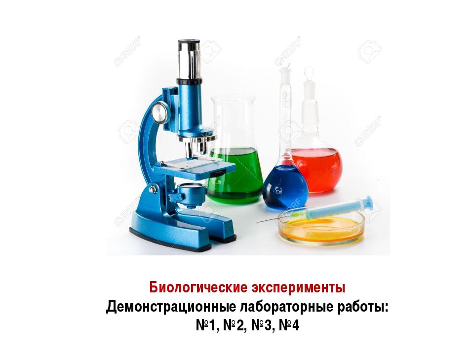 Биологические эксперименты Демонстрационные лабораторные работы: №1, №2, №3, №4