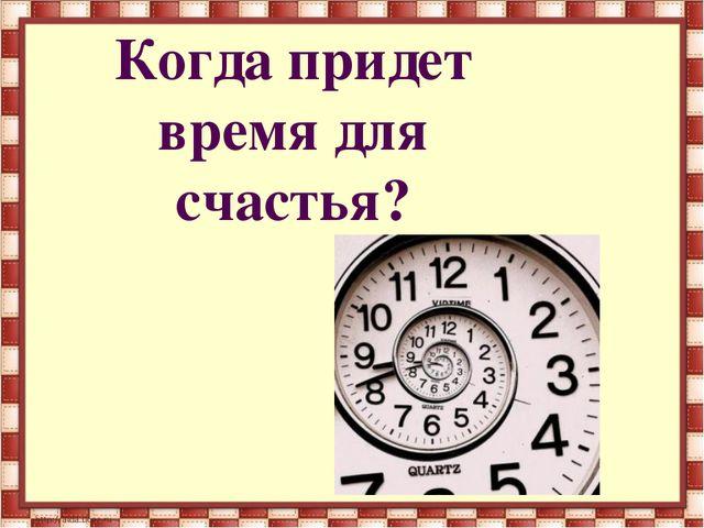 Когда придет время для счастья?