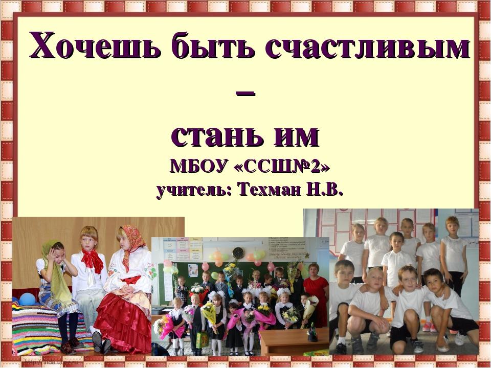 Хочешь быть счастливым – стань им МБОУ «ССШ№2» учитель: Техман Н.В.