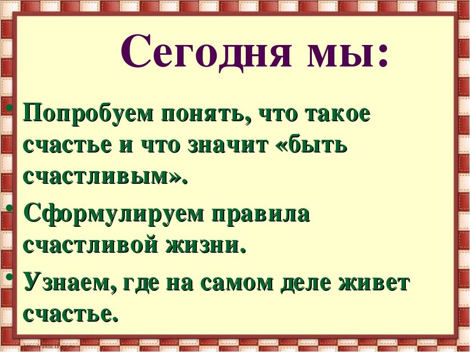 Сегодня мы: Попробуем понять, что такое счастье и что значит «быть счастливым...