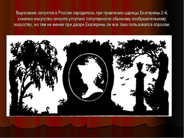 Вырезание силуэтов в России зародилось при правлении царицы Екатерины 2-й, ко...