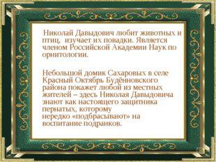 Николай Давыдович любит животных и птиц, изучает их повадки. Является члено
