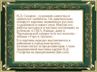 Н.Д. Сахаров - художник-самоучка и орнитолог-любитель. Он замечательно копир