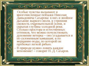 Особые чувства вызывают и многочисленные пейзажи Николая Давыдовича Сахарова