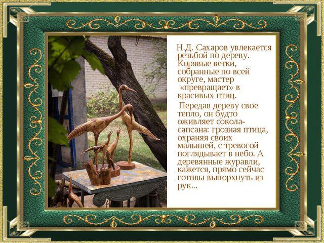 Н.Д. Сахаров увлекается резьбой по дереву. Корявые ветки, собранные по всей...