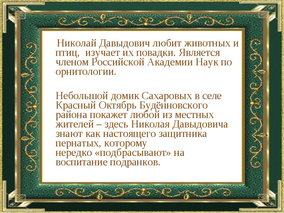 Николай Давыдович любит животных и птиц, изучает их повадки. Является члено...