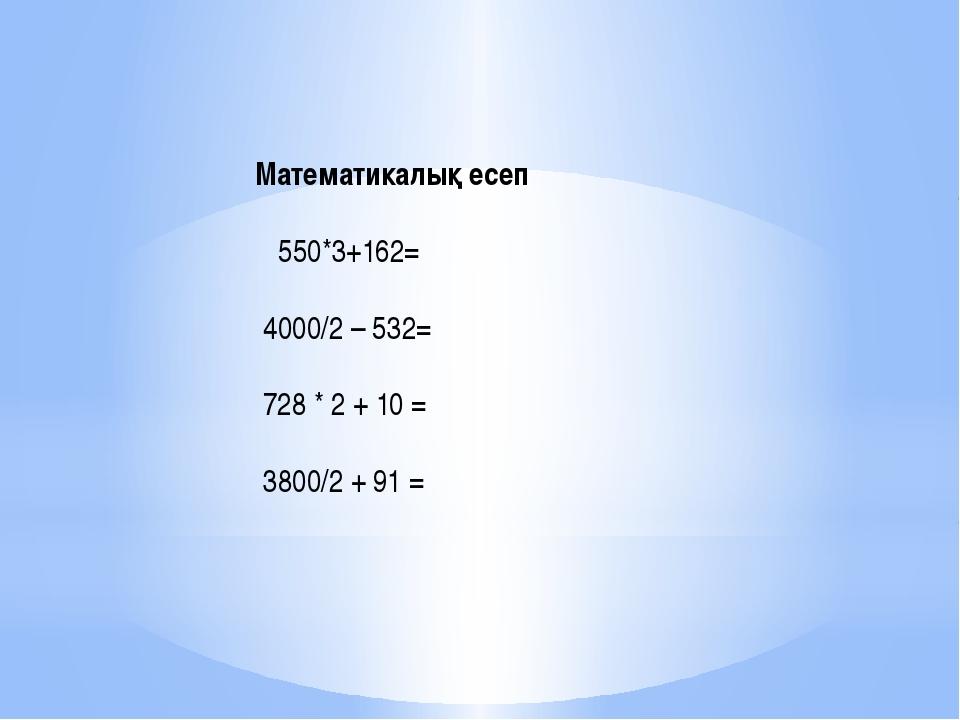 Математикалық есеп  550*3+162= 4000/2 – 532= 728 * 2 + 10 = 3800/2 + 91 =