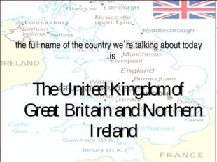 the full name of the country we`re talking about today is The United Kingdom