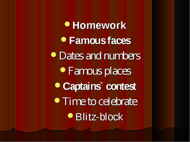 Homework Famous faces Dates and numbers Famous places Captains` contest Time...