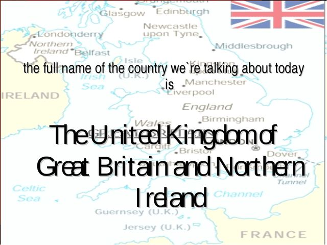 the full name of the country we`re talking about today is The United Kingdom...