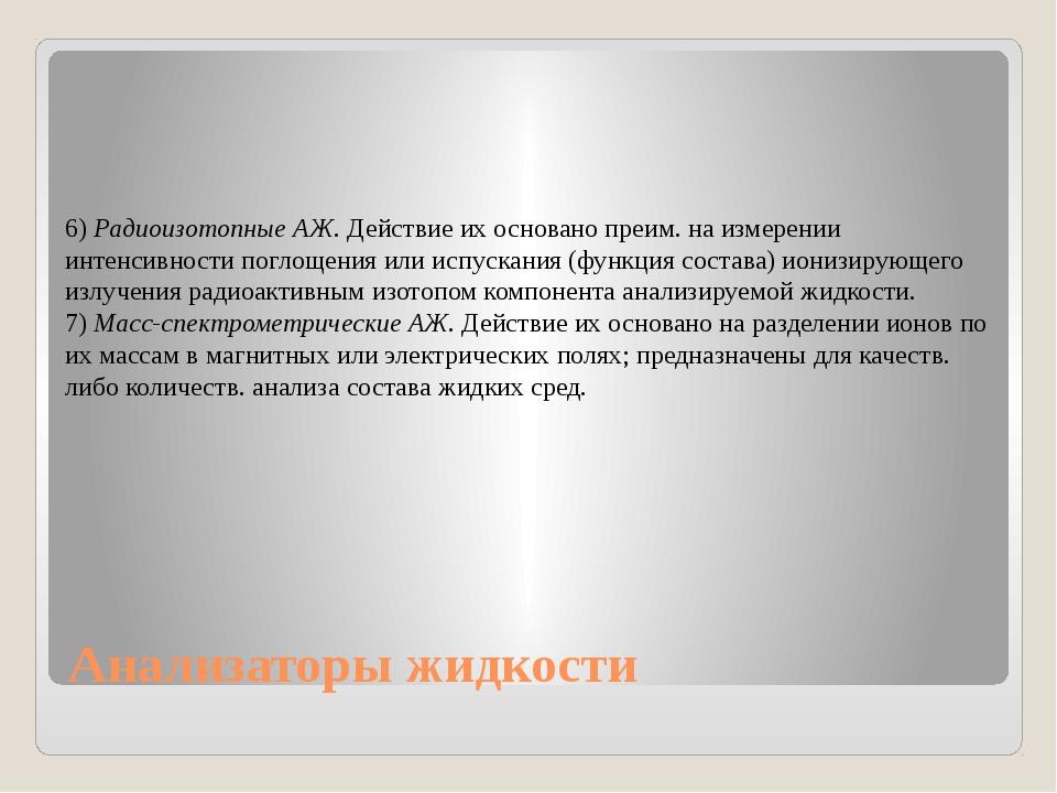 Анализаторы жидкости 6) РадиоизотопныеАЖ. Действие их основано преим. на изм...