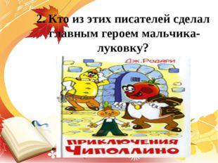 2. Кто из этих писателей сделал главным героем мальчика-луковку?