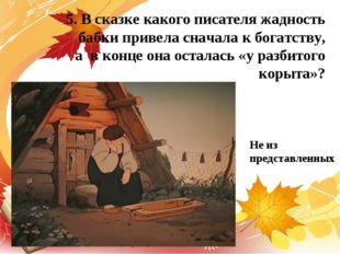 5. В сказке какого писателя жадность бабки привела сначала к богатству, а в к
