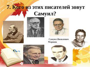 7. Кого из этих писателей зовут Самуил? Самуил Яковлевич Маршак