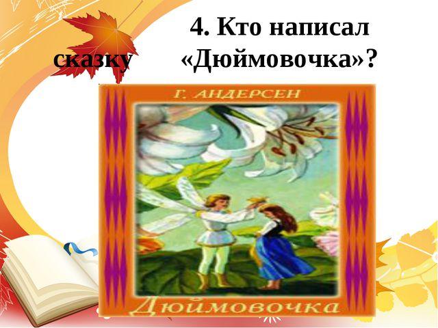 4. Кто написал сказку «Дюймовочка»?