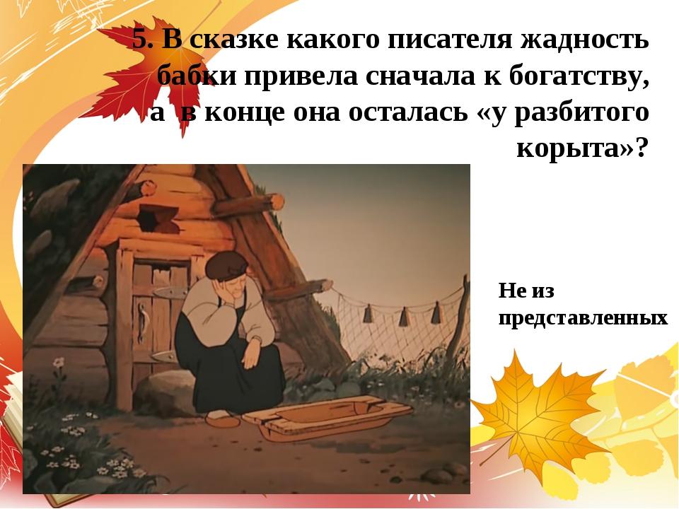 5. В сказке какого писателя жадность бабки привела сначала к богатству, а в к...