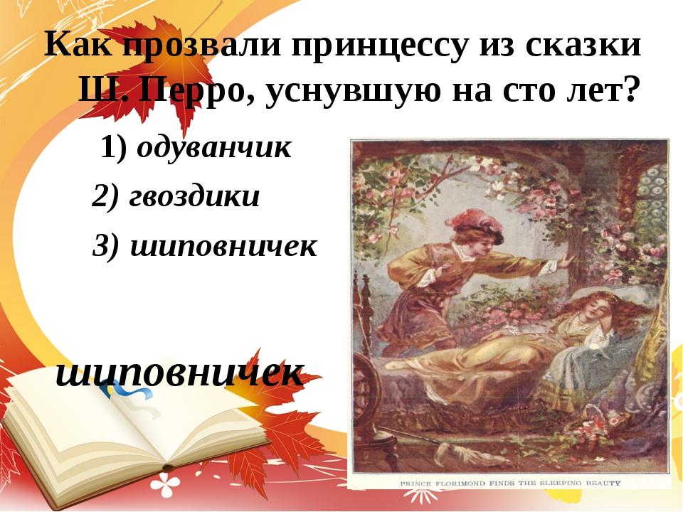 Как прозвали принцессу из сказки Ш. Перро, уснувшую на сто лет? 1) одуванчик...