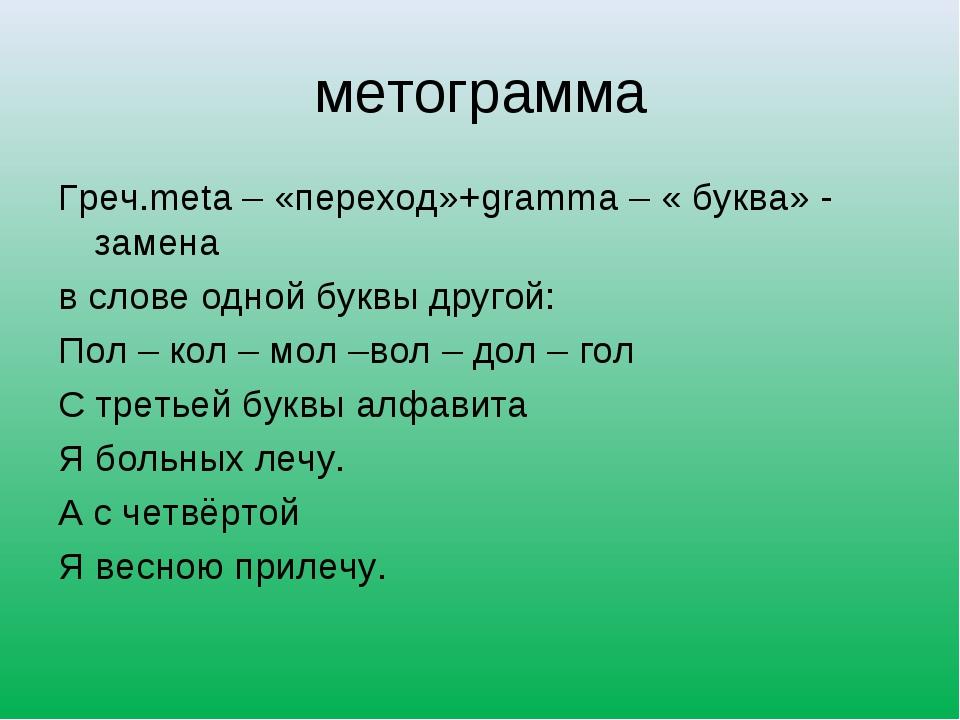 метограмма Греч.meta – «переход»+gramma – « буква» - замена в слове одной бук...