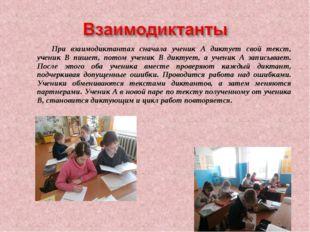 При взаимодиктантах сначала ученик А диктует свой текст, ученик В пишет, пото