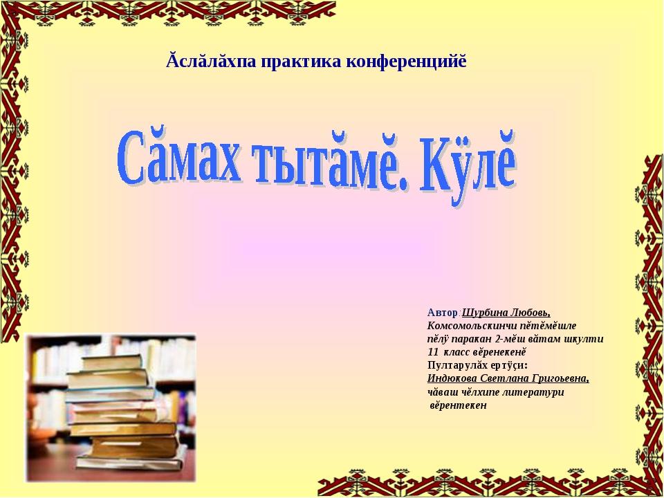 Ăслăлăхпа практика конференцийĕ Автор:Шурбина Любовь, Комсомольскинчи пĕтĕмĕш...