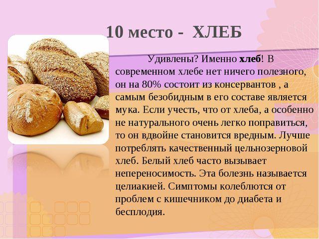 10 место - ХЛЕБ Удивлены? Именно хлеб! В современном хлебе нет ничего полез...