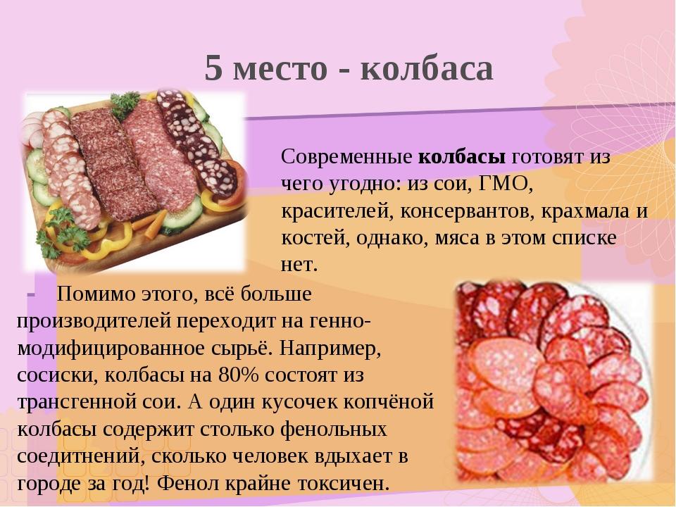 5 место - колбаса Современные колбасы готовят из чего угодно: из сои, ГМО, кр...