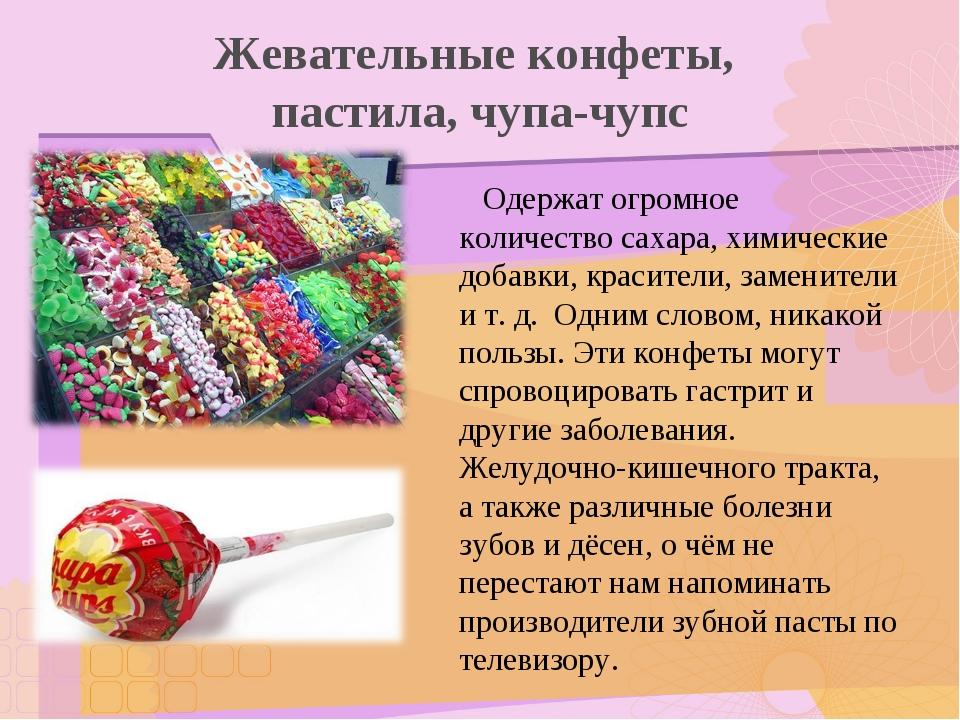Жевательные конфеты, пастила, чупа-чупс Одержат огромное количество сахара, х...