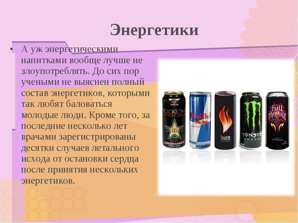 Энергетики А уж энергетическими напитками вообще лучше не злоупотреблять. До...