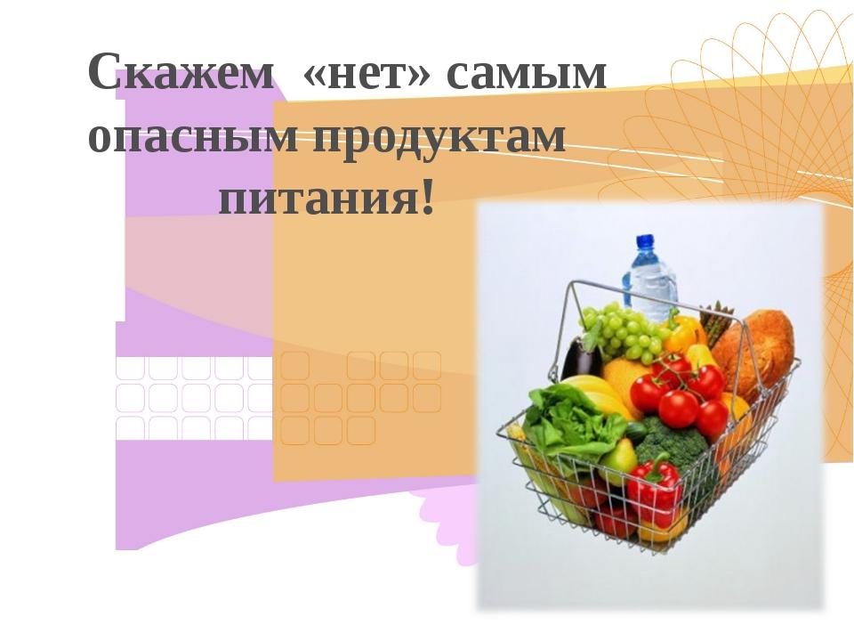 Скажем «нет» самым опасным продуктам питания!