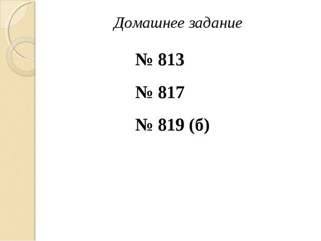 Домашнее задание № 813 № 817 № 819 (б)