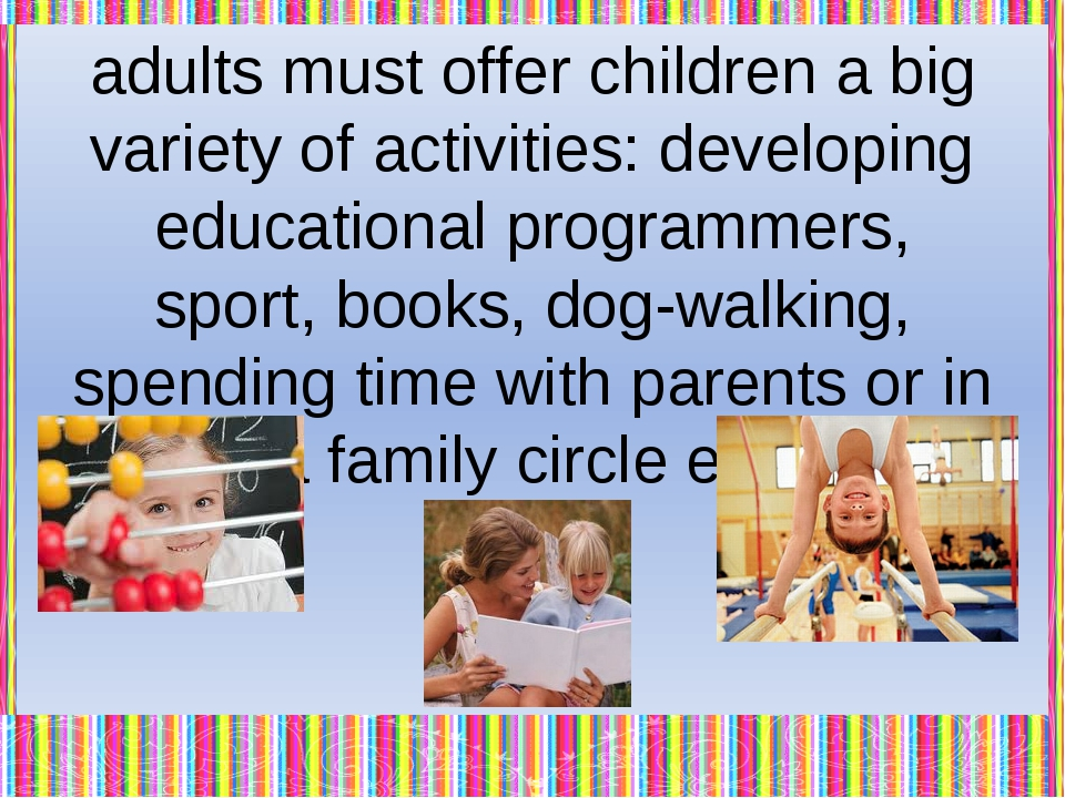 If adults take care about children, our world will develop together with its...