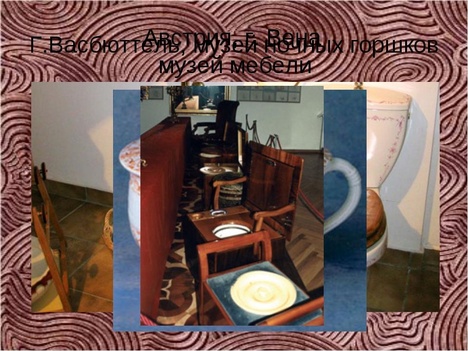 Г.Васбюттель, музей ночных горшков Австрия, г. Вена музей мебели