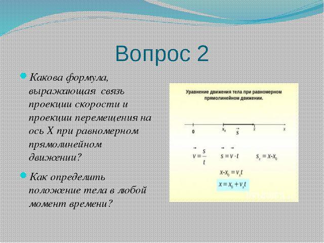 Вопрос 2 Какова формула, выражающая связь проекции скорости и проекции переме...