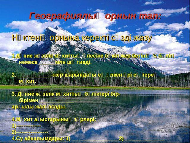 Географиялық орнын тап: Нүктенің орнына керекті сөзді жазу 1.Дүние жүзілік мұ...